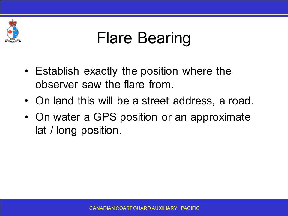 Flare Bearing Establish exactly the position where the observer saw the flare from. On land this will be a street address, a road.