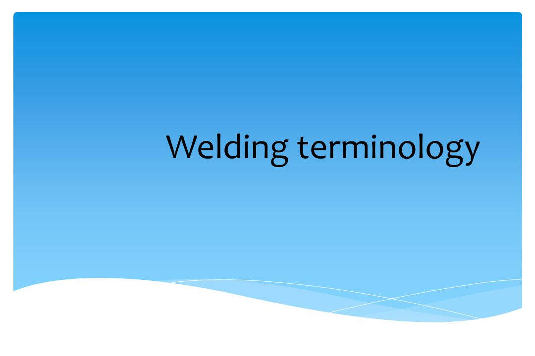 Welding terminology WIT Pg. 4-1 Instructor Should Explain: