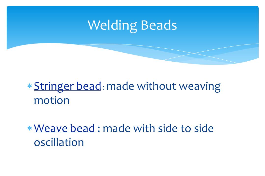 Welding Beads Stringer bead : made without weaving motion