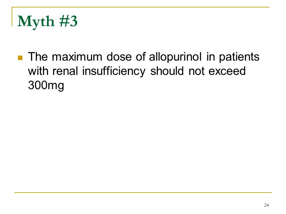 Myth #3 The maximum dose of allopurinol in patients with renal insufficiency should not exceed 300mg.