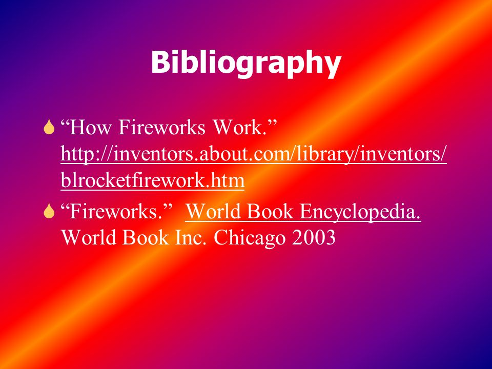 Bibliography How Fireworks Work. http://inventors.about.com/library/inventors/blrocketfirework.htm.