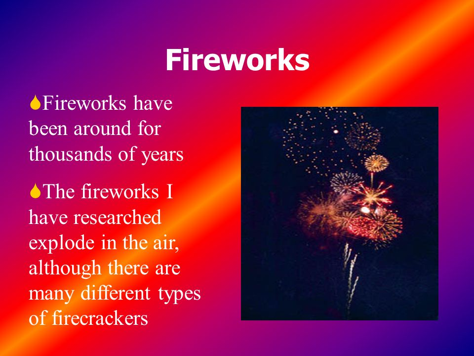 Fireworks Fireworks have been around for thousands of years