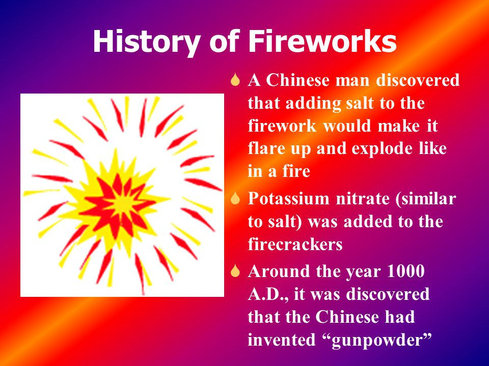 History of Fireworks A Chinese man discovered that adding salt to the firework would make it flare up and explode like in a fire.