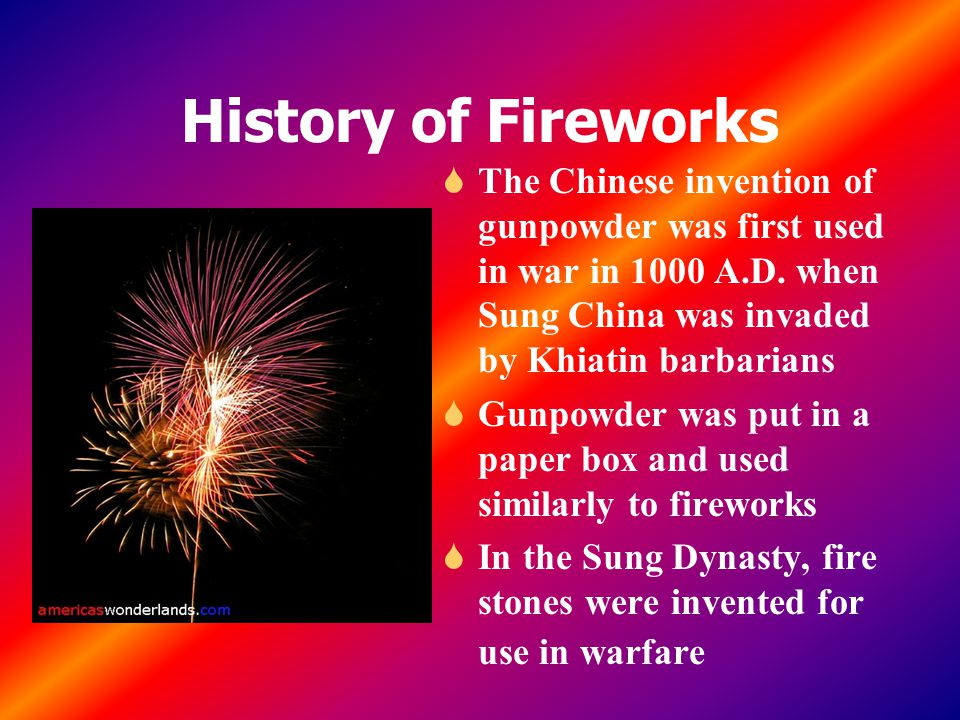 History of Fireworks The Chinese invention of gunpowder was first used in war in 1000 A.D. when Sung China was invaded by Khiatin barbarians.