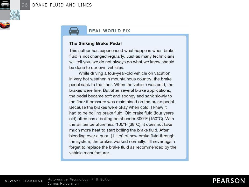 REAL WORLD FIX: The Sinking Brake Pedal This author has experienced what happens when brake fluid is not changed regularly. Just as many technicians will tell you, we do not always do what we know should be done to our own vehicles. While driving a four-year-old vehicle on vacation in very hot weather in mountainous country, the brake pedal sank to the floor. When the vehicle was cold, the brakes were fine. But after several brake applications, the pedal became soft and spongy and sank slowly to the floor if pressure was maintained on the brake pedal. Because the brakes were okay when cold, I knew it had to be boiling brake fluid. Old brake fluid (four years old) often has a boiling point under 300°F (150°C). With the air temperature near 100°F (38°C), it does not take much more heat to start boiling the brake fluid. After bleeding over a quart (1 liter) of new brake fluid through the system, the brakes worked normally. I'll never again forget to replace the brake fluid as recommended by the vehicle manufacturer.
