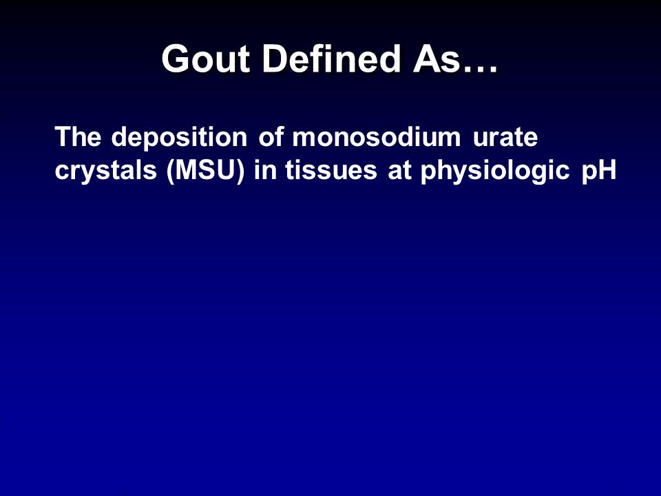 Gout Defined As… The deposition of monosodium urate crystals (MSU) in tissues at physiologic pH