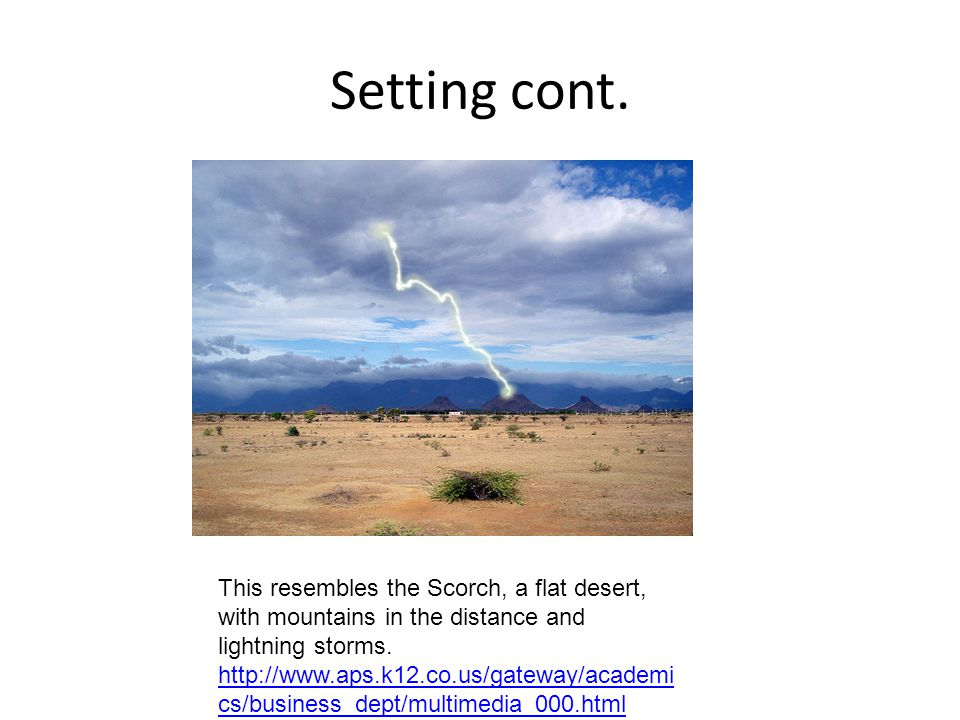 Setting cont. This resembles the Scorch, a flat desert, with mountains in the distance and lightning storms.