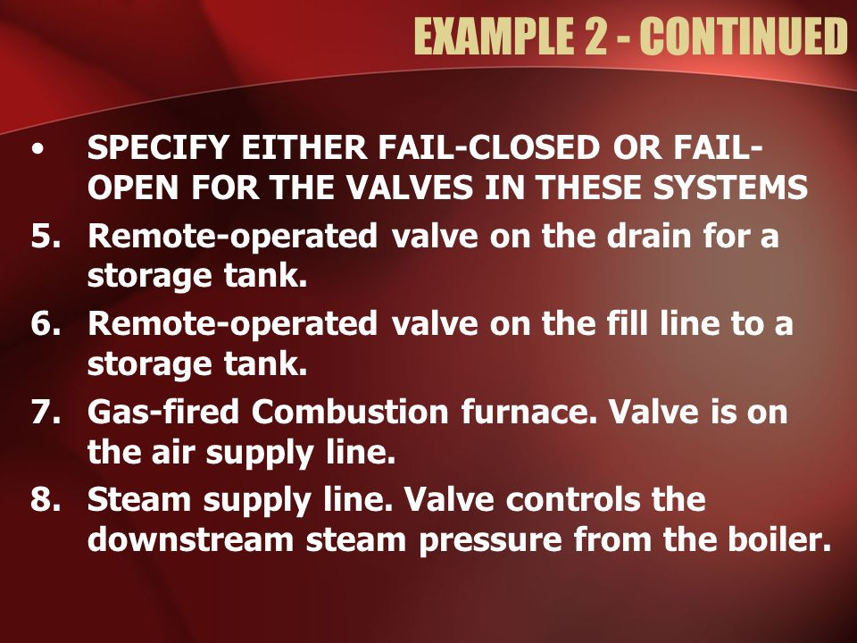 EXAMPLE 2 - CONTINUED SPECIFY EITHER FAIL-CLOSED OR FAIL- OPEN FOR THE VALVES IN THESE SYSTEMS.