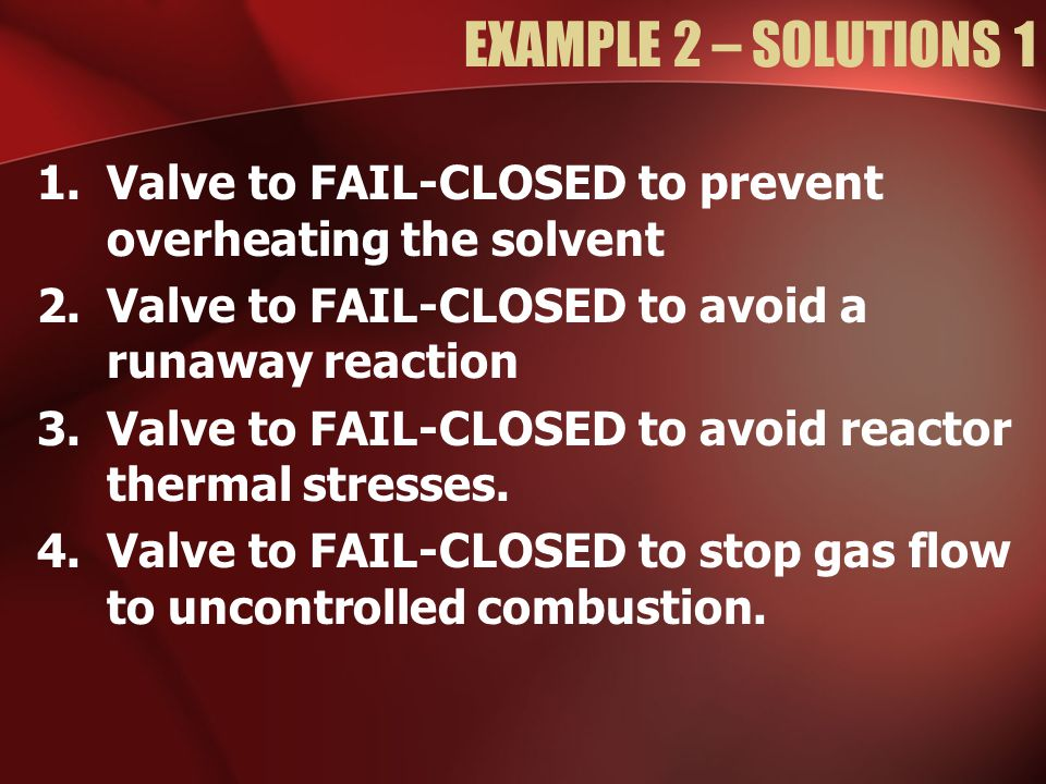 EXAMPLE 2 – SOLUTIONS 1 Valve to FAIL-CLOSED to prevent overheating the solvent. Valve to FAIL-CLOSED to avoid a runaway reaction.