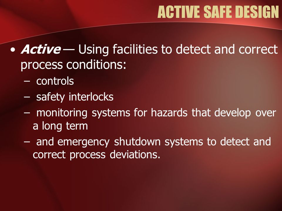 ACTIVE SAFE DESIGN Active — Using facilities to detect and correct process conditions: controls. safety interlocks.