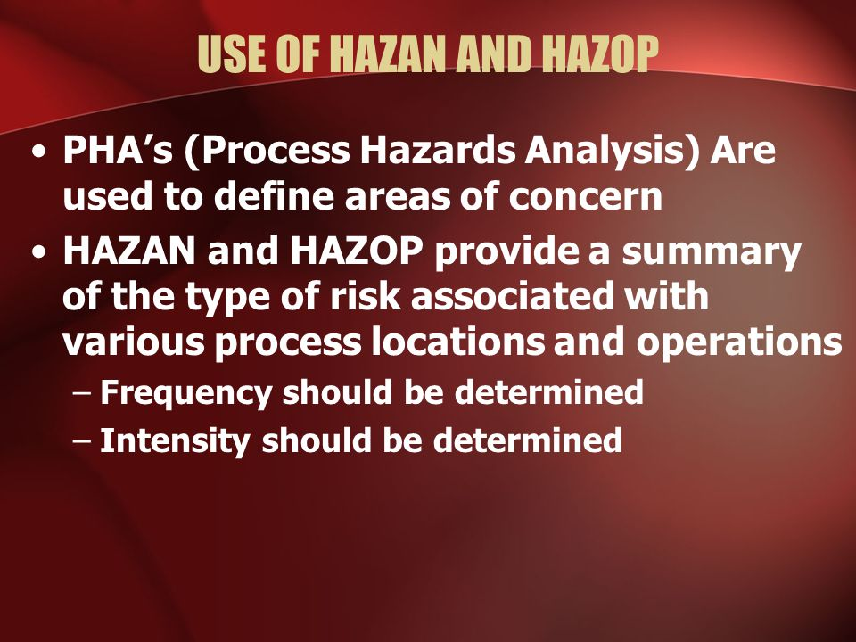 USE OF HAZAN AND HAZOP PHA's (Process Hazards Analysis) Are used to define areas of concern.
