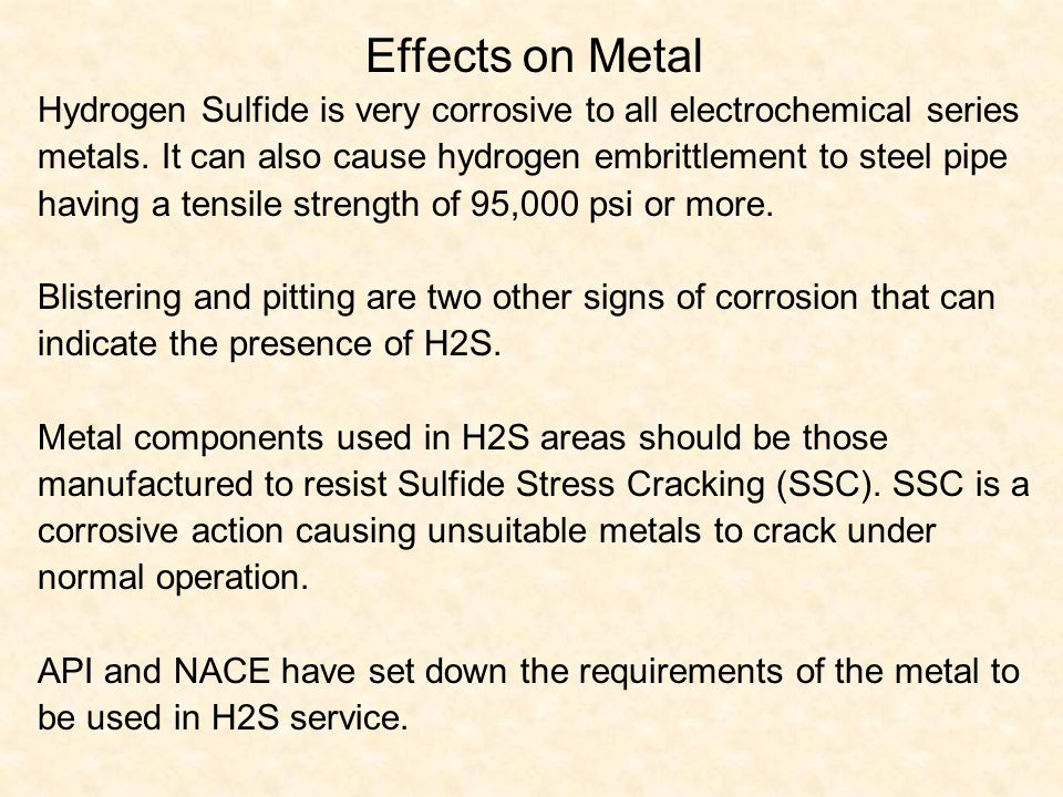 Effects on Metal Hydrogen Sulfide is very corrosive to all electrochemical series. metals. It can also cause hydrogen embrittlement to steel pipe.
