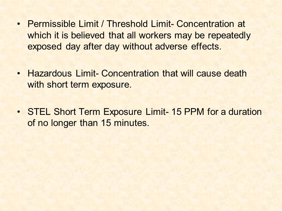 Permissible Limit / Threshold Limit- Concentration at which it is believed that all workers may be repeatedly exposed day after day without adverse effects.
