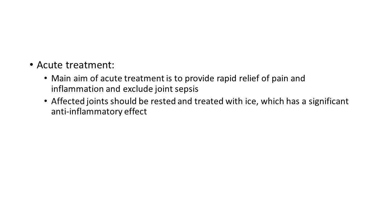 Acute treatment: Main aim of acute treatment is to provide rapid relief of pain and inflammation and exclude joint sepsis.