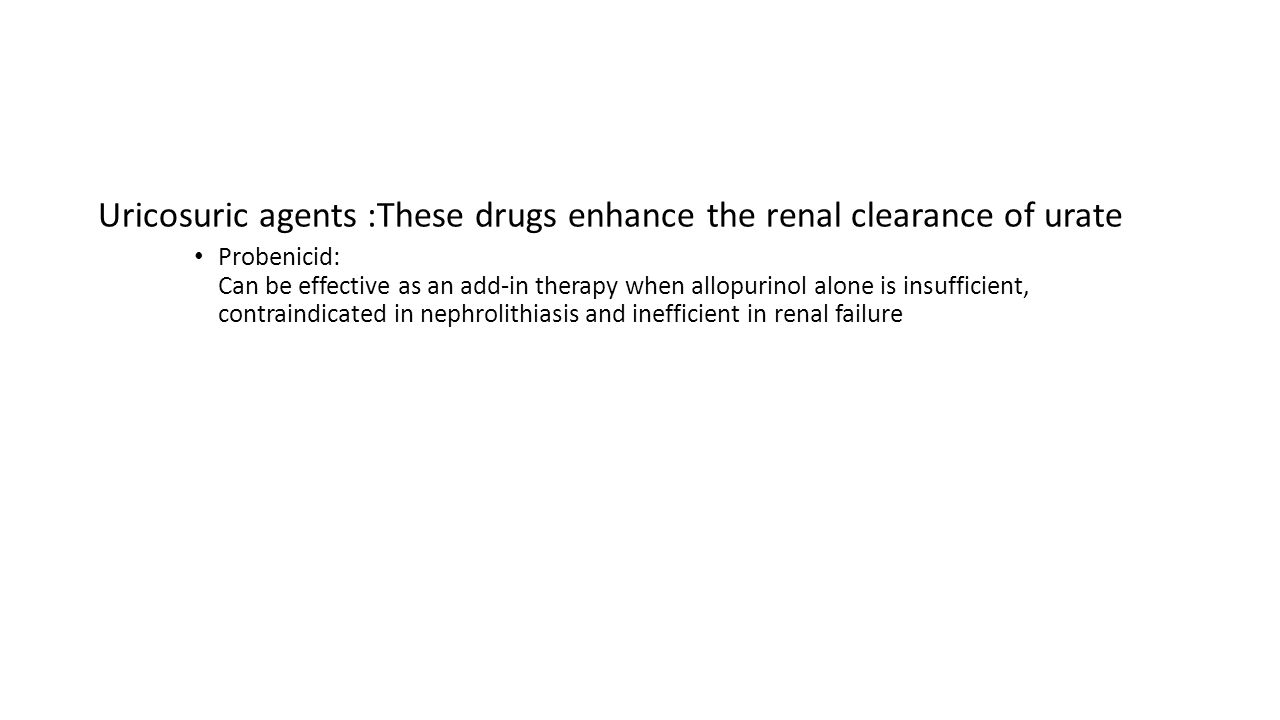 Uricosuric agents :These drugs enhance the renal clearance of urate