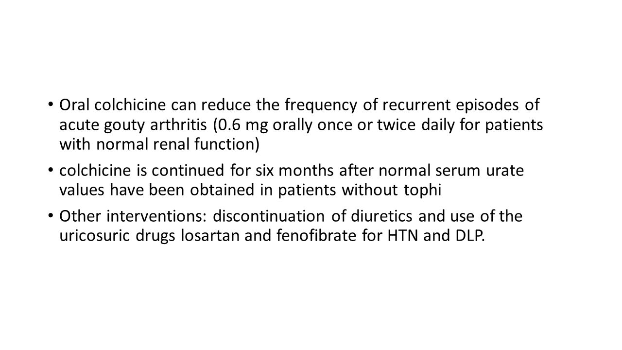 Oral colchicine can reduce the frequency of recurrent episodes of acute gouty arthritis (0.6 mg orally once or twice daily for patients with normal renal function)