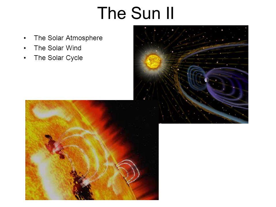 The Sun II The Solar Atmosphere The Solar Wind The Solar Cycle