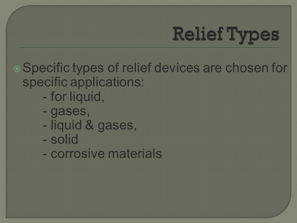 Relief Types Specific types of relief devices are chosen for specific applications: - for liquid, - gases,