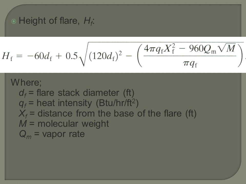 Height of flare, Hf: Where; df = flare stack diameter (ft) qf = heat intensity (Btu/hr/ft2) Xf = distance from the base of the flare (ft)