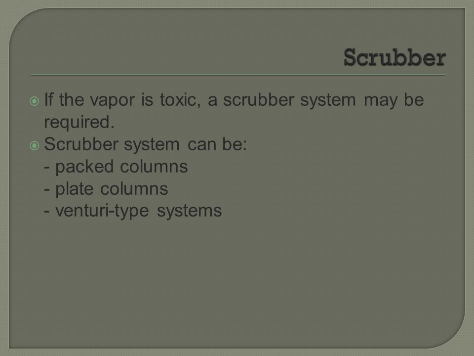 Scrubber If the vapor is toxic, a scrubber system may be required.