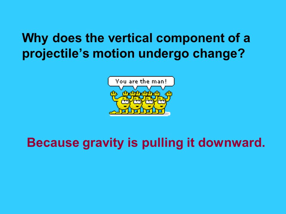 Why does the vertical component of a projectile's motion undergo change