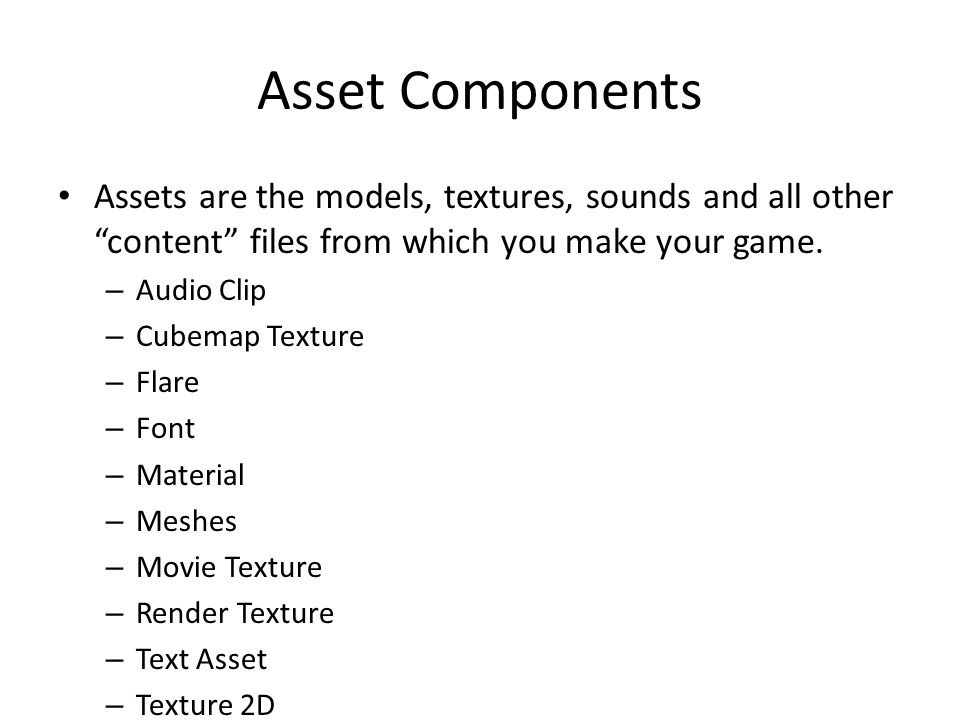 Asset Components Assets are the models, textures, sounds and all other content files from which you make your game.