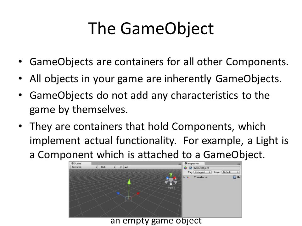The GameObject GameObjects are containers for all other Components.