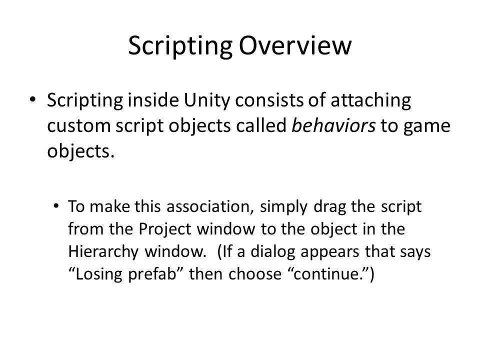 Scripting Overview Scripting inside Unity consists of attaching custom script objects called behaviors to game objects.