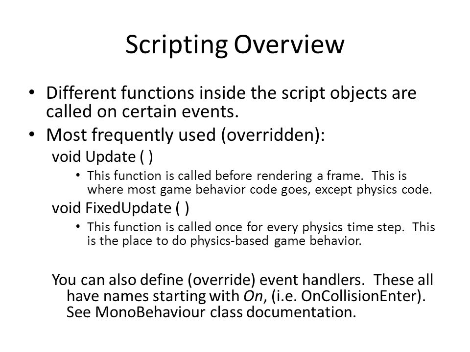 Scripting Overview Different functions inside the script objects are called on certain events. Most frequently used (overridden):