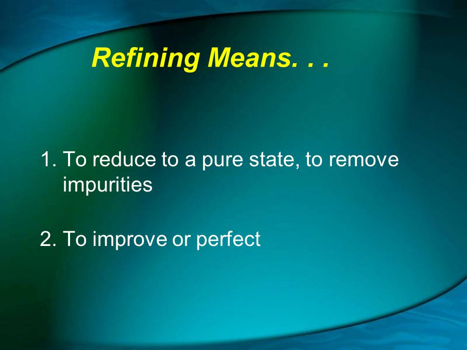 Refining Means. . . 1. To reduce to a pure state, to remove impurities
