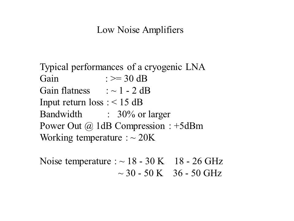 Low Noise Amplifiers Typical performances of a cryogenic LNA. Gain : >= 30 dB. Gain flatness : ~ 1 - 2 dB.