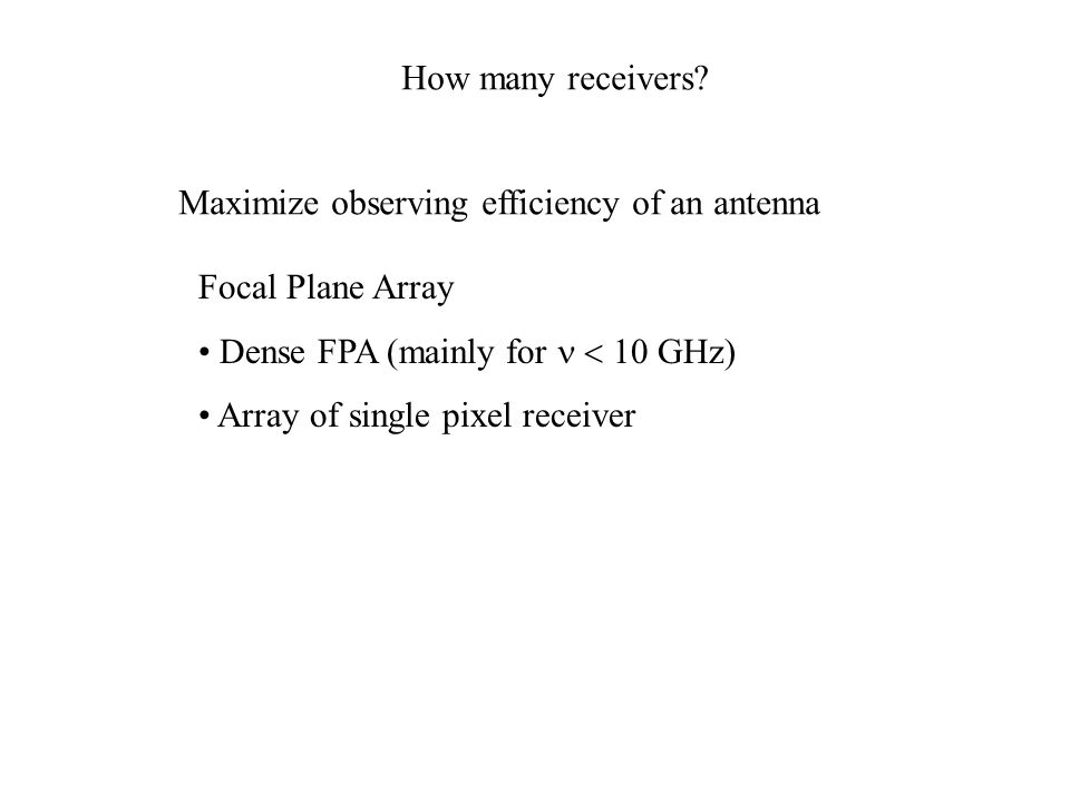 How many receivers Maximize observing efficiency of an antenna. Focal Plane Array. Dense FPA (mainly for n < 10 GHz)