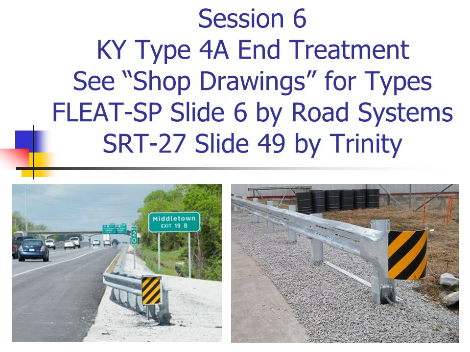 Session 6 KY Type 4A End Treatment See Shop Drawings for Types FLEAT-SP Slide 6 by Road Systems SRT-27 Slide 49 by Trinity