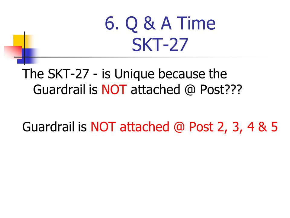 6. Q & A Time SKT-27 The SKT-27 - is Unique because the Guardrail is NOT attached @ Post .