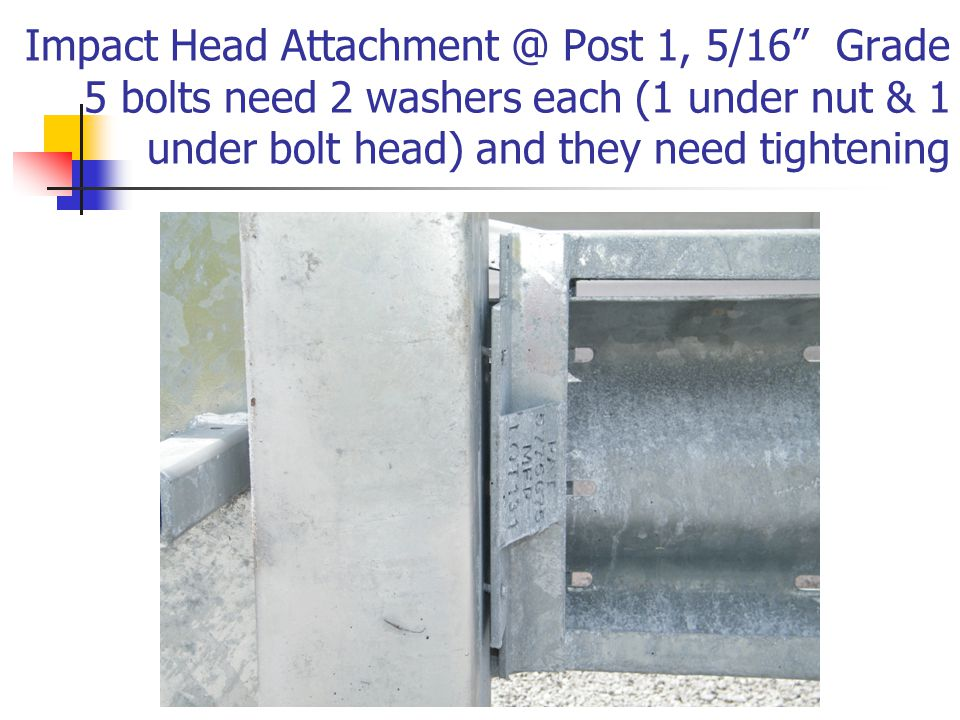Impact Head Attachment @ Post 1, 5/16 Grade 5 bolts need 2 washers each (1 under nut & 1 under bolt head) and they need tightening