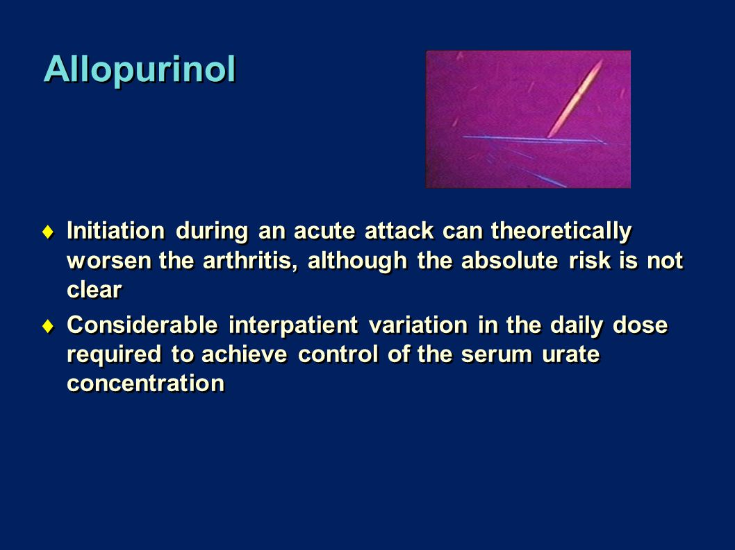 Allopurinol Initiation during an acute attack can theoretically worsen the arthritis, although the absolute risk is not clear.