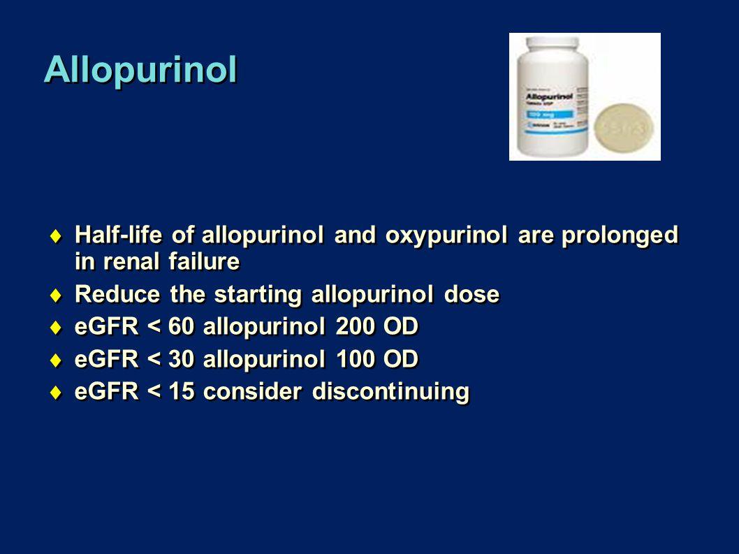 Allopurinol Half-life of allopurinol and oxypurinol are prolonged in renal failure. Reduce the starting allopurinol dose.