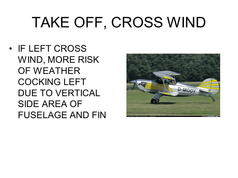TAKE OFF, CROSS WIND IF LEFT CROSS WIND, MORE RISK OF WEATHER COCKING LEFT DUE TO VERTICAL SIDE AREA OF FUSELAGE AND FIN.