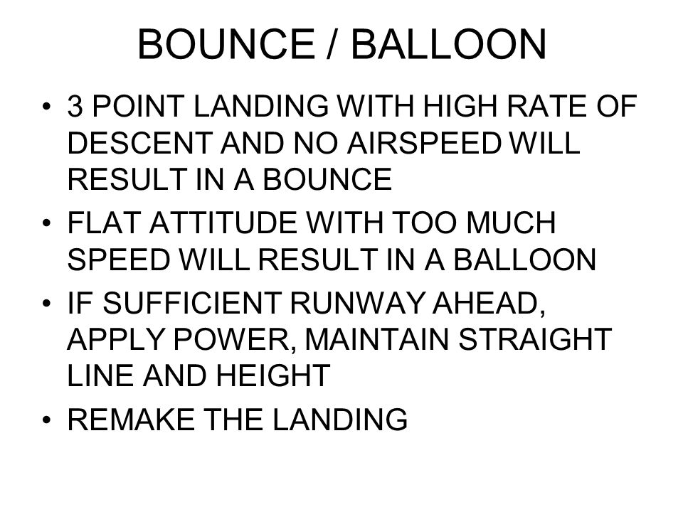 BOUNCE / BALLOON 3 POINT LANDING WITH HIGH RATE OF DESCENT AND NO AIRSPEED WILL RESULT IN A BOUNCE.