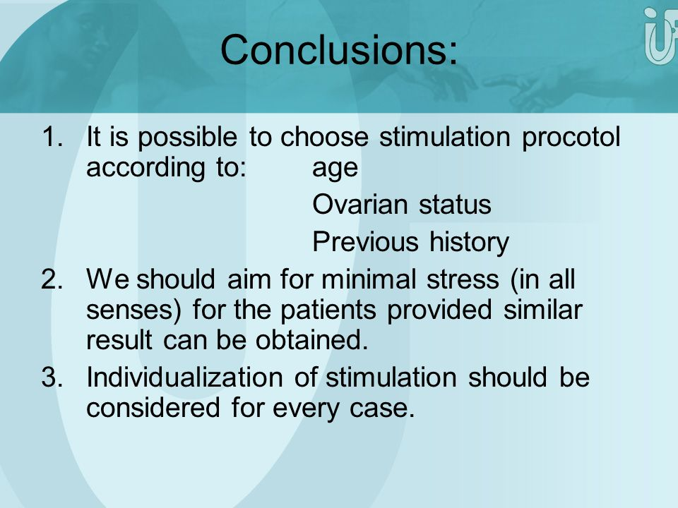 Conclusions: It is possible to choose stimulation procotol according to: age. Ovarian status. Previous history.