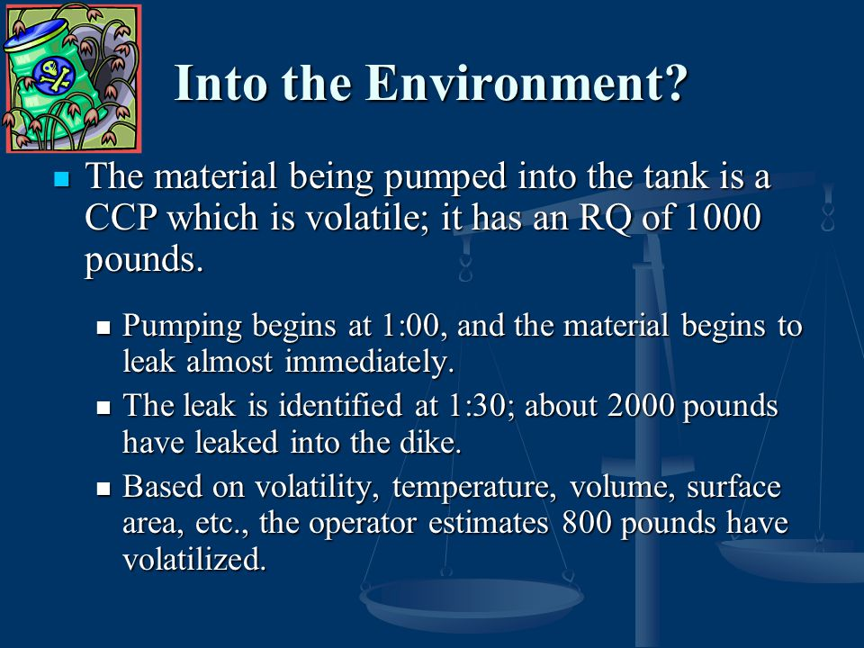 Into the Environment The material being pumped into the tank is a CCP which is volatile; it has an RQ of 1000 pounds.