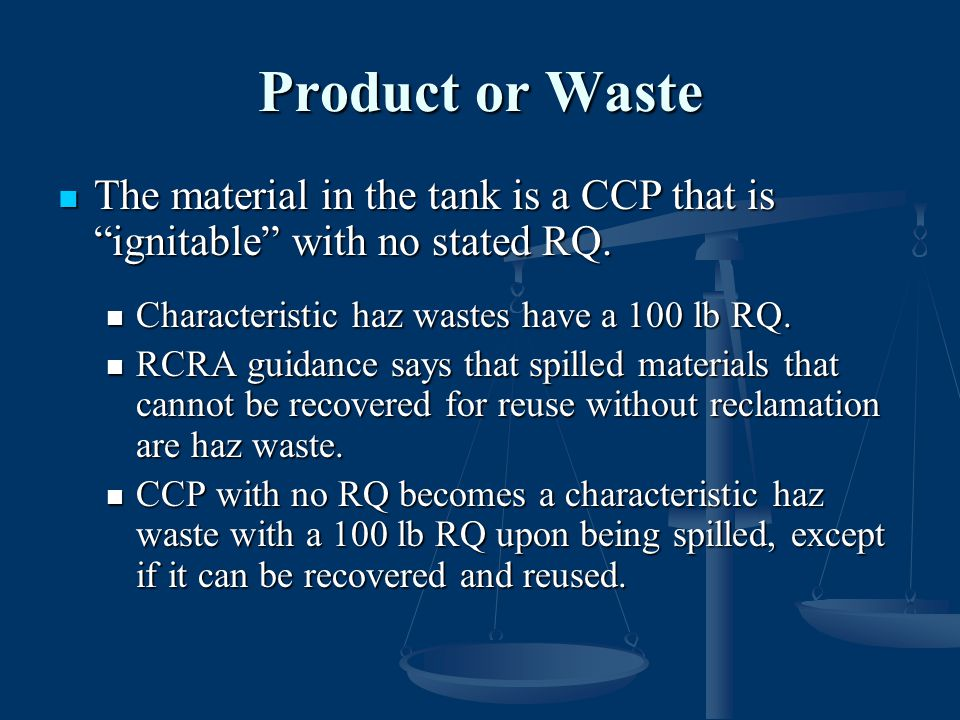 Product or Waste The material in the tank is a CCP that is ignitable with no stated RQ. Characteristic haz wastes have a 100 lb RQ.