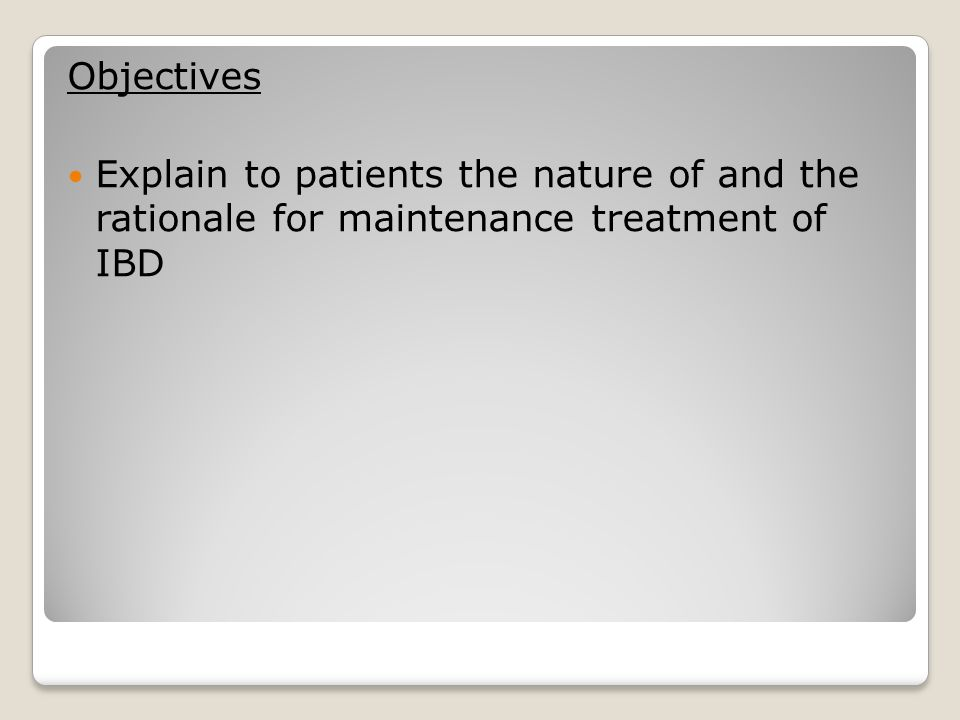 Objectives Explain to patients the nature of and the rationale for maintenance treatment of IBD.