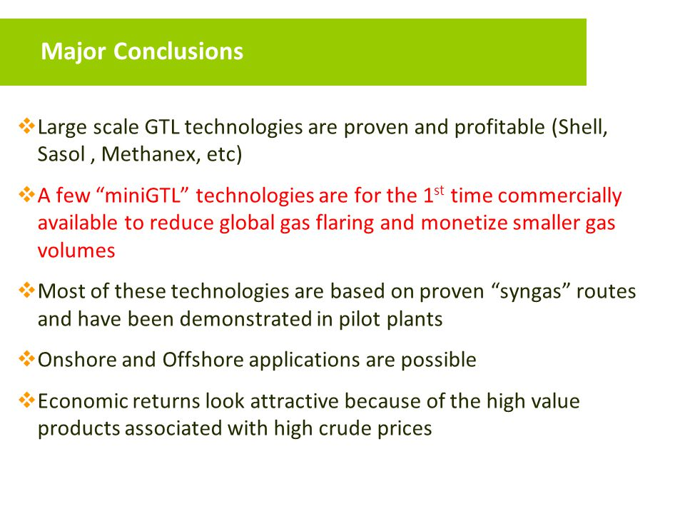 Major Conclusions Large scale GTL technologies are proven and profitable (Shell, Sasol , Methanex, etc)