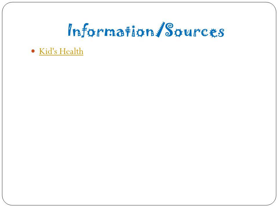 Information/Sources Kid s Health