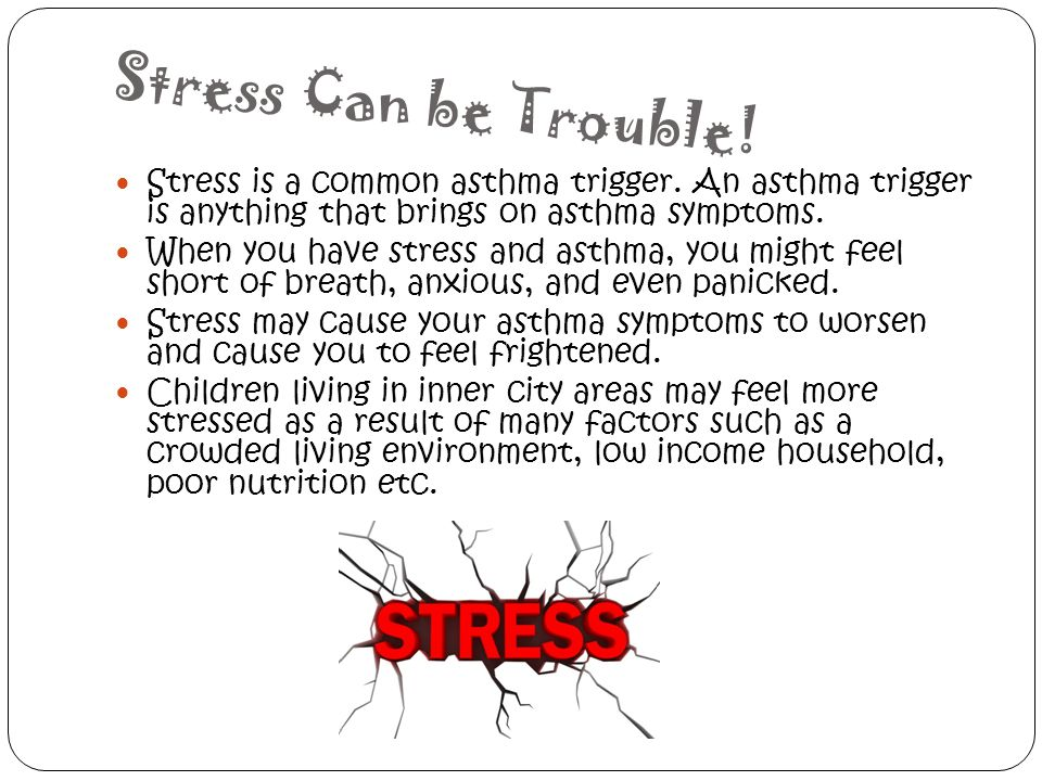 Stress Can be Trouble! Stress is a common asthma trigger. An asthma trigger is anything that brings on asthma symptoms.