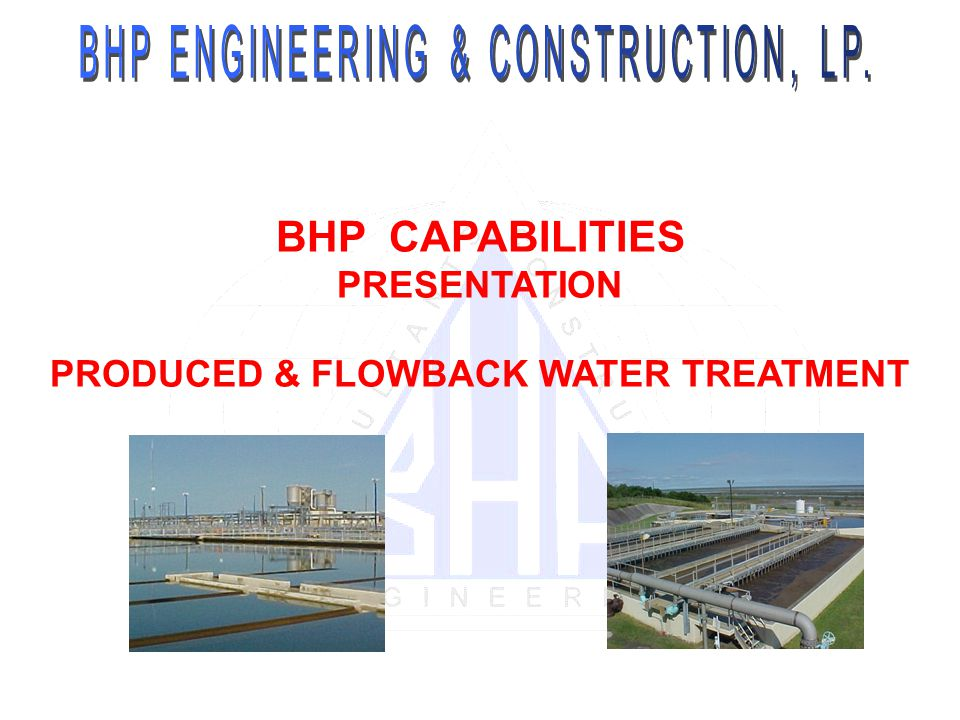 BHP CAPABILITIES PRESENTATION PRODUCED & FLOWBACK WATER TREATMENT