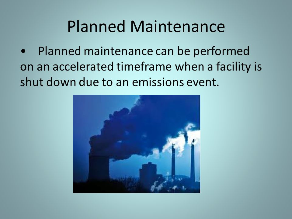 Planned Maintenance • Planned maintenance can be performed on an accelerated timeframe when a facility is shut down due to an emissions event.