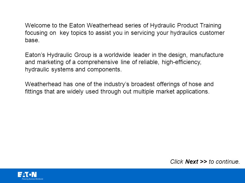 Welcome to the Eaton Weatherhead series of Hydraulic Product Training focusing on key topics to assist you in servicing your hydraulics customer base.