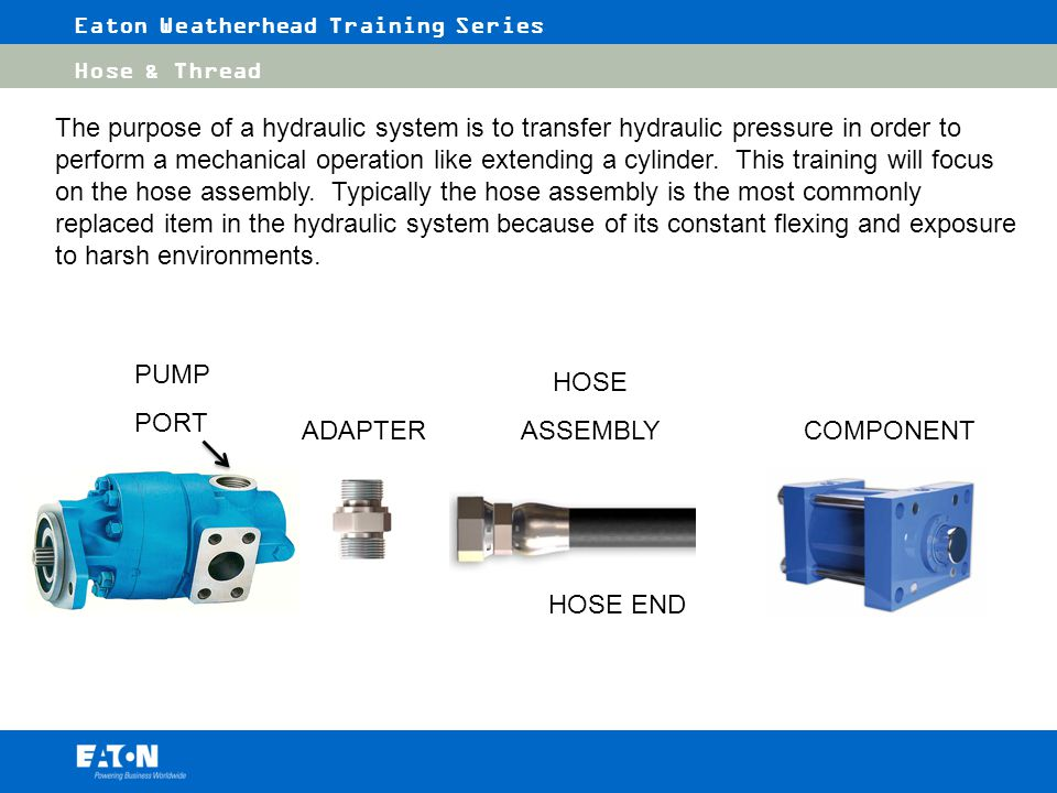 The purpose of a hydraulic system is to transfer hydraulic pressure in order to perform a mechanical operation like extending a cylinder. This training will focus on the hose assembly. Typically the hose assembly is the most commonly replaced item in the hydraulic system because of its constant flexing and exposure to harsh environments.